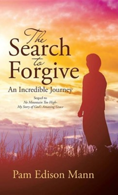 The Search to Forgive: An Incredible Journey  -     By: Pam Edison Mann