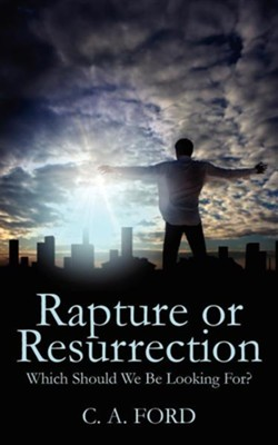 Rapture or Resurrection: Which Should We Be Looking For?  -     By: C.A. Ford