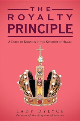 The Royalty Principle: A Guide to Reigning in the Kingdom of Heaven  -     By: Lady Dylyce