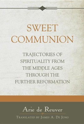 Sweet Communion: Trajectories of Spirituality from the Middle Ages Through the Further Reformation  -     By: Arie De Reuver