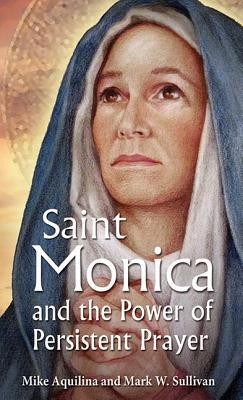 St. Monica and the Power of Persistent Prayer  -     By: Mike Aquilina, Mark S. Sullivan