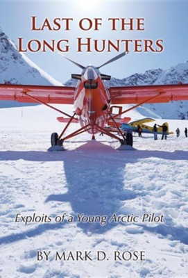 Last of the Long Hunters: Exploits of a Young Arctic Pilot  -     By: Mark D. Rose
