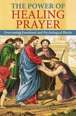The Power of Healing Prayer: Overcoming Emotional and Psychological Blocks  -     By: Richard McAlear