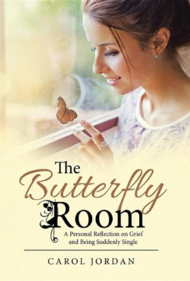 The Butterfly Room: A Personal Reflection on Grief and Being Suddenly Single  -     By: Carol Jordan