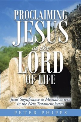 Proclaiming Jesus as the Lord of Life: Jesus' Significance as Messiah as Seen in the New Testament Letters  -     By: Peter Phipps