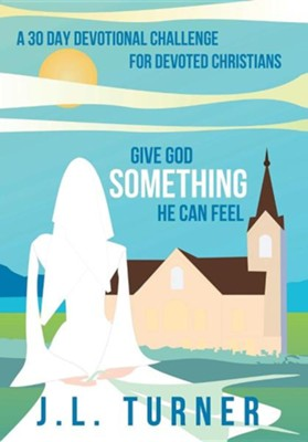 Give God Something He Can Feel: A 30 Day Devotional Challenge for Devoted Christians  -     By: J.L. Turner