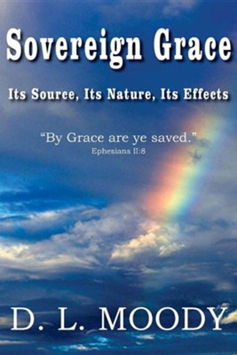 Sovereign Grace Its Source, Its Nature and Its Effects  -     By: D.L. Moody