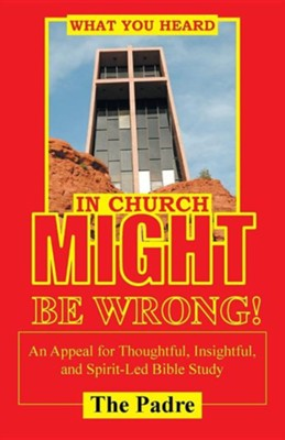 What You Heard in Church Might Be Wrong!: An Appeal for Thoughtful, Insightful, and Spirit-Led Bible Study  -     By: The Padre
