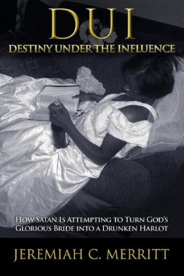 DUI-Destiny Under the Influence: How Satan Is Attempting to Turn God's Glorious Bride Into a Drunken Harlot  -     By: Jeremiah C. Merritt