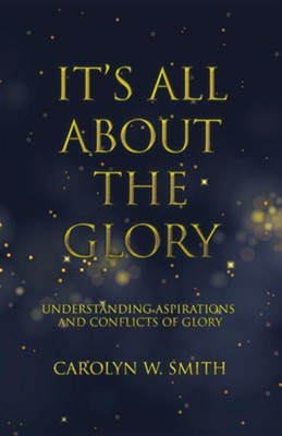 It's All about the Glory: Understanding Aspirations and Conflicts of Glory  -     By: Carolyn W. Smith