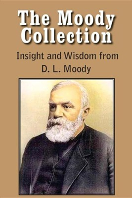 The Moody Collection, Insight and Wisdom from D. L. Moody - That Gospel Sermon on the Blessed Hope, Sovereign Grace, Sowing and Reaping, the Way to Go  -     By: D.L. Moody