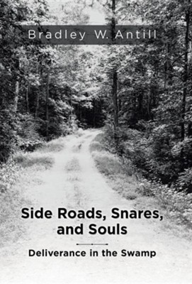 Side Roads, Snares, and Souls: Deliverance in the Swamp  -     By: Bradley W. Antill