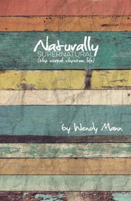 Naturally Supernatural: The Normal Christian Life   -     By: Wendy Mann