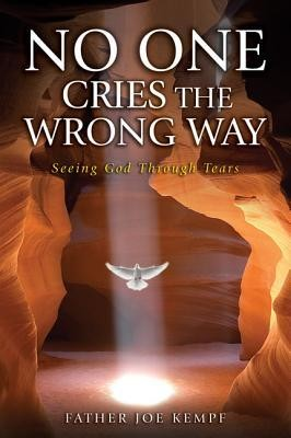 No One Cries the Wrong Way: Seeing God Through Tears  -     By: Joe Kempf