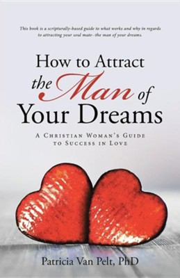 How to Attract the Man of Your Dreams: A Christian Woman's Guide to Success in Love  -     By: Patricia Van Pelt