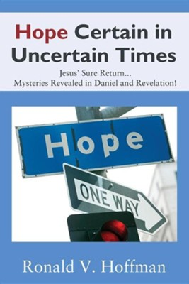 Hope Certain in Uncertain Times: Jesus' Sure Return...Mysteries Revealed in Daniel and Revelation!  -     By: Ronald V. Hoffman