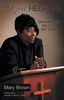 Oh God, Help Me! My Grandson Killed My Son  -     By: Mary Brown