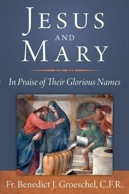 Jesus and Mary: In Praise of Their Glorious Names  -     By: Benedict Groeschel