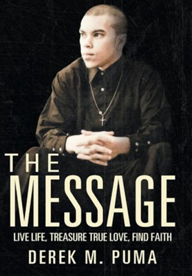 The Message: Live Life, Treasure True Love, Find Faith  -     By: Derek M. Puma