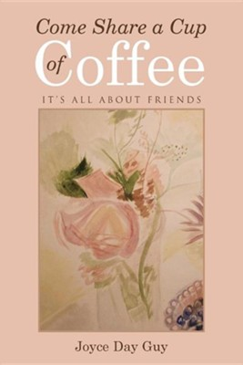 Come Share a Cup of Coffee: It's All about Friends  -     By: Joyce Day Guy