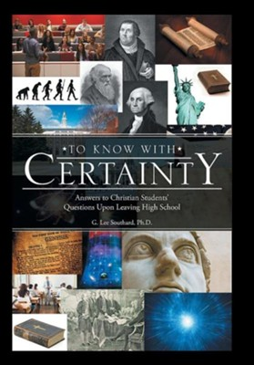 To Know with Certainty: Answers to Christian Students' Questions Upon Leaving High School  -     By: G. Lee Southard Ph.D.