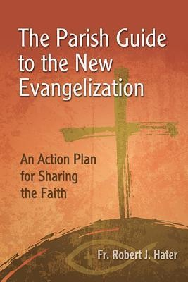 The Parish Guide to the New Evangelization: An Action Plan for Sharing the Faith  -     By: Robert J. Hater