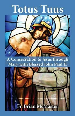 Totus Tuus: A Consecration to Jesus Through Mary with Blessed John Paul II  -     By: Brian McMaster