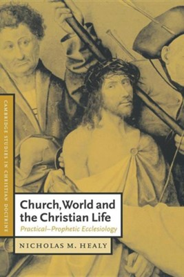 Church, World and the Christian Life: Practical-Prophetic Ecclesiology  -     Edited By: Daniel W. Hardy     By: Nicholas M. Healy