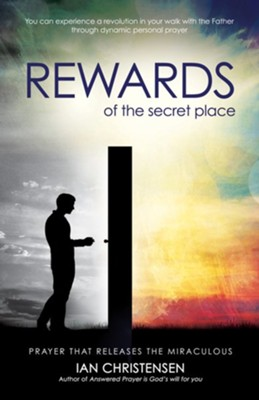 Rewards of the Secret Place: Prayer That Releases the Miraculous  -     By: Ian Christensen