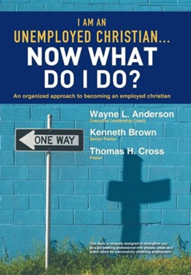 I Am an Unemployed Christian ... Now What Do I Do?: An Organized Approach to Becoming an Employed Christian  -     By: Wayne L. Anderson
