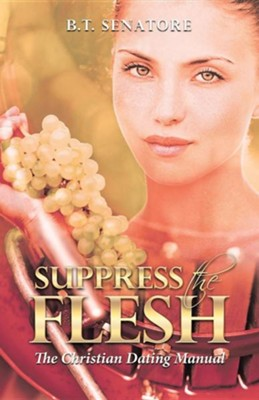 Suppress the Flesh: The Christian Dating Manual  -     By: B.T. Senatore