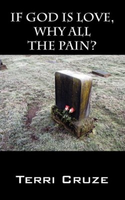 If God Is Love, Why All the Pain?  -     By: Terri Cruze