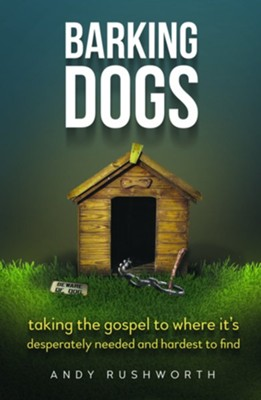 Barking Dogs: Taking the Gospel to Where It's Desperately Needed and Hardest to Find  -     By: Andy Rushworth