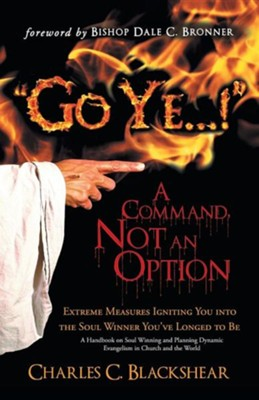 Go Ye...! a Command, Not an Option: Extreme Measures Igniting You Into the Soul Winner You've Longed to Be  -     By: Charles C. Blackshear
