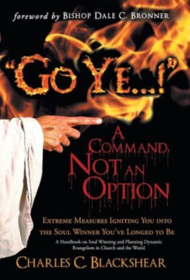 Go Ye...! a Command, Not an Option: Extreme Measures Igniting You Into the Soul Winner You've Longed to Be (Hardcover)  -     By: Charles C. Blackshear
