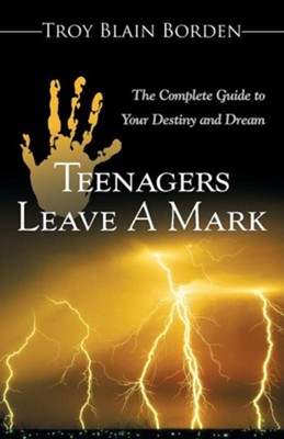 Teenagers Leave a Mark: A Complete Guide to Your Destiny and Dream  -     By: Troy Blain Borden