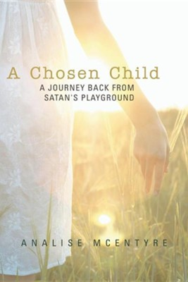A Chosen Child: A Journey Back from Satan's Playground  -     By: Analise McEntyre