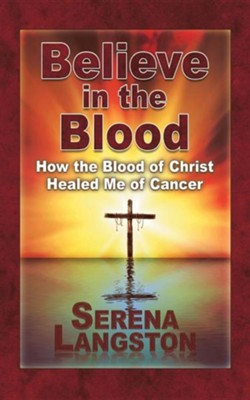 Believe in the Blood: How the Blood of Christ Healed Me of Cancer  -     By: Serena Langston