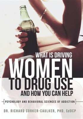 What Is Driving Women to Drug Use and How You Can Help: Psychology and Behavioral Sciences of Addiction  -     By: Richard Corker-Caulker Ph.D.