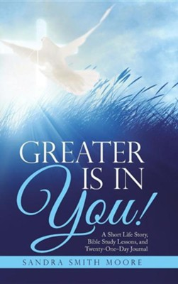 Greater Is in You!: A Short Life Story, Bible Study Lessons, and Twenty-One-Day Journal  -     By: Sandra Smith Moore