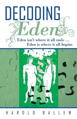 Decoding Eden: Eden Isn't Where It All Ends ... Eden Is Where It All Begins  -     By: Harold Ballew