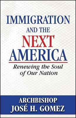Immigration and the Next America: Renewing the Soul of Our Nation  -     By: Jose Gomez