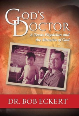 God's Doctor: A Texas Physician and the Miracles of God  -     By: Bob Eckert