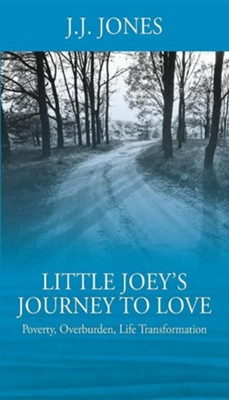 Little Joey's Journey to Love: Poverty, Overburden, Life Transformation  -     By: J.J. Jones