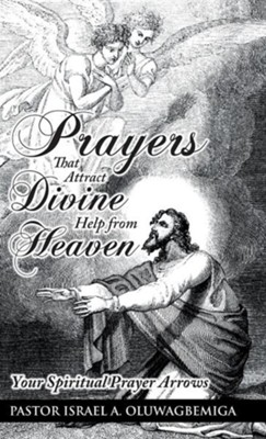 Prayers That Attract Divine Help from Heaven: Your Spiritual Prayer Arrows  -     By: Israel A. Oluwagbemiga