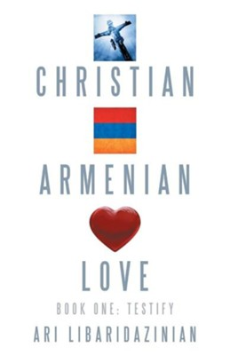 Christian, Armenian, Love: Book One: Testify  -     By: Ari Libaridazinian