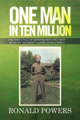 One Man in Ten Million: One Man's Tale of Serving with the 104th Infantry Regiment During World War II  -     By: Ronald Powers