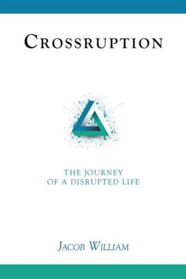 Crossruption: The Journey of a Disrupted Life  -     By: Jacob William