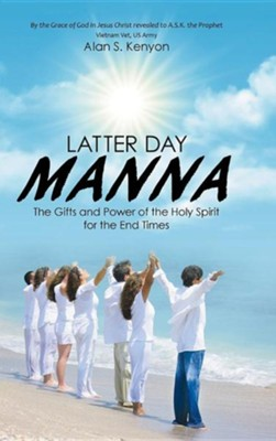 Latter Day Manna: The Gifts and Power of the Holy Spirit for the End Times  -     By: Alan S. Kenyon