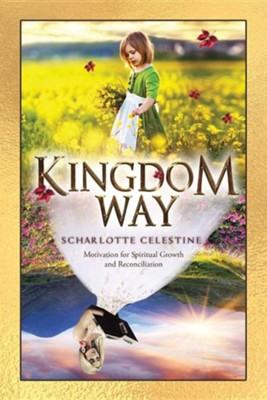 Kingdom Way: Motivation for Spiritual Growth and Reconciliation  -     By: Scharlotte Celestine